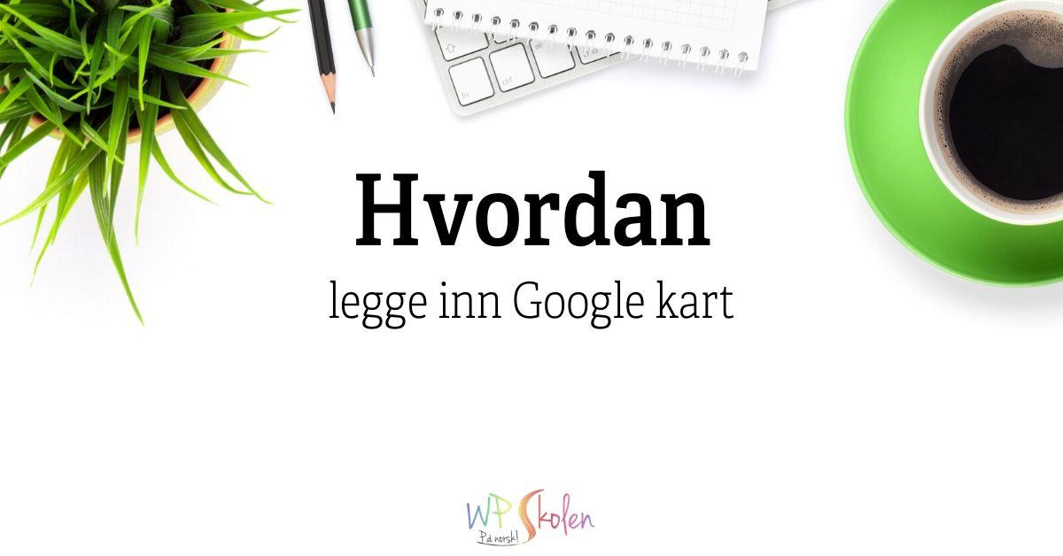 Hvordan legge inn Google kart
